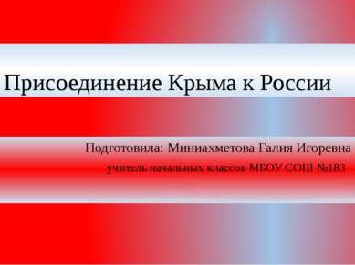 Присоединение Крыма к России Подготовила: Миниахметова Галия Игоревна учитель...