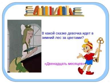 В какой сказке девочка идет в зимний лес за цветами? «Двенадцать месяцев»