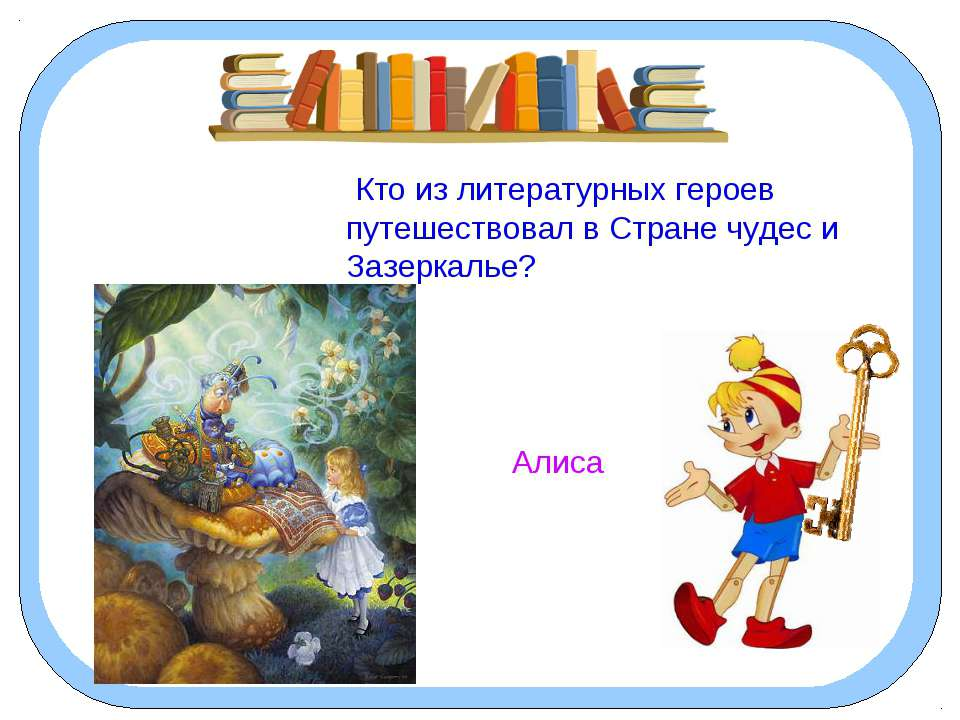 Кто из литературных героев путешествовал в Стране чудес и Зазеркалье? Алиса