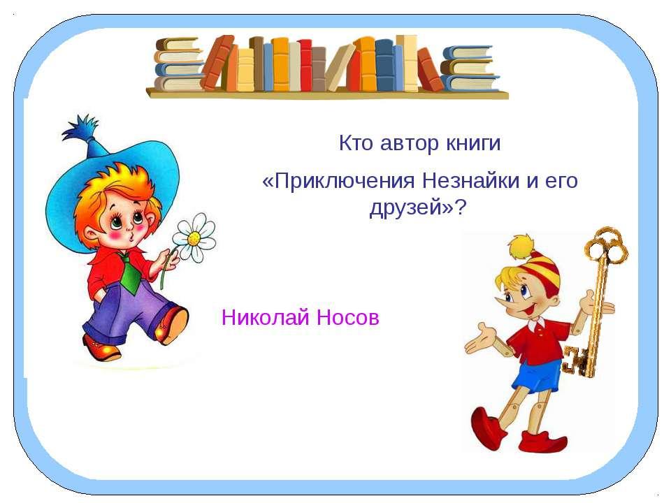 Кто автор книги «Приключения Незнайки и его друзей»? Николай Носов