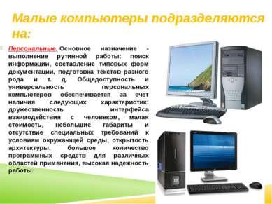 Малые компьютеры подразделяются на: Персональные.Основное назначение - выпол...