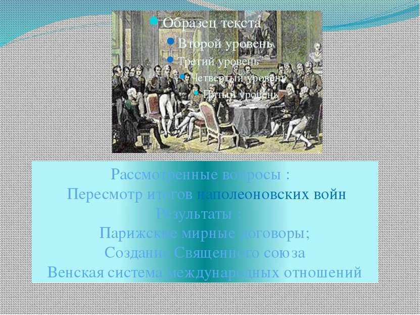 Рассмотренные вопросы : Пересмотр итогов наполеоновских войн Результаты : Пар...