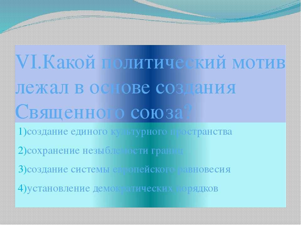 VI.Какой политический мотив лежал в основе создания Священного союза? 1)созда...