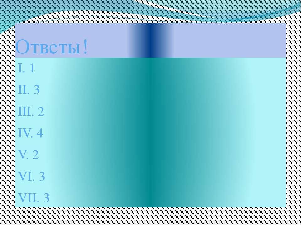 Ответы! I. 1 II. 3 III. 2 IV. 4 V. 2 VI. 3 VII. 3