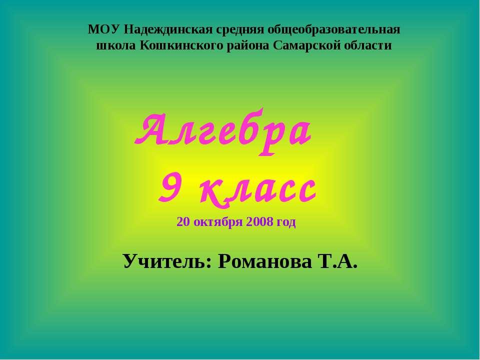Алгебра 9 класс Учитель: Романова Т.А. 20 октября 2008 год МОУ Надеждинская с...