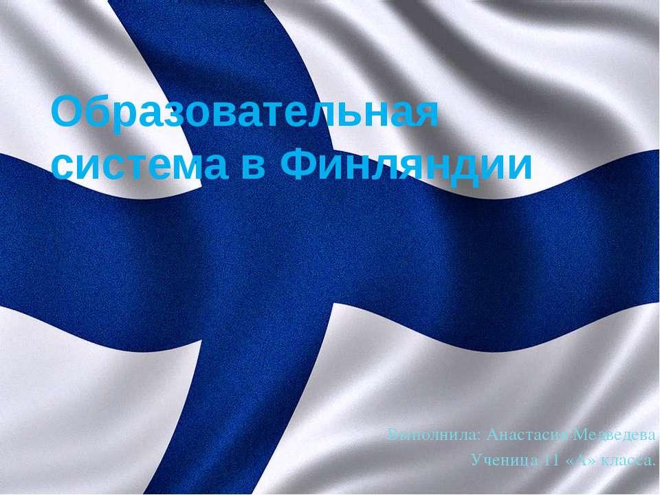 Образовательная система в Финляндии Выполнила: Анастасия Медведева Ученица 11...