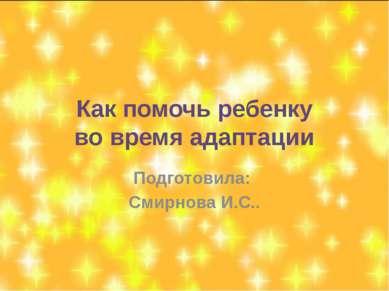 Как помочь ребенку во время адаптации Подготовила: Смирнова И.С..