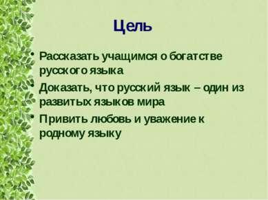 Цель Рассказать учащимся о богатстве русского языка Доказать, что русский язы...