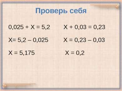 Проверь себя 0,025 + Х = 5,2 Х + 0,03 = 0,23 Х= 5,2 – 0,025 Х = 0,23 – 0,03 Х...