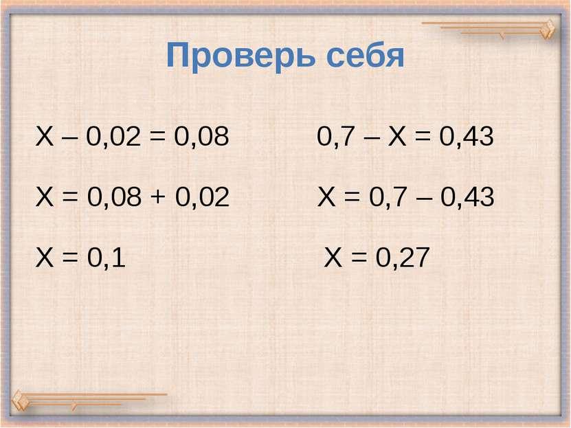 Проверь себя Х – 0,02 = 0,08 0,7 – Х = 0,43 Х = 0,08 + 0,02 Х = 0,7 – 0,43 Х ...
