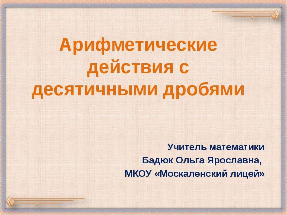 Арифметические действия с десятичными дробями Учитель математики Бадюк Ольга ...