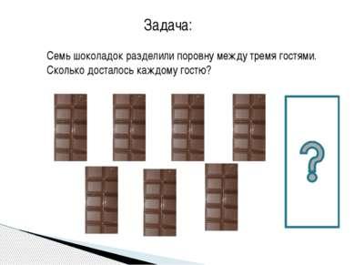 Семь шоколадок разделили поровну между тремя гостями. Сколько досталось каждо...