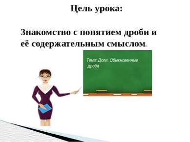 Знакомство с понятием дроби и её содержательным смыслом. Цель урока: Тема: До...