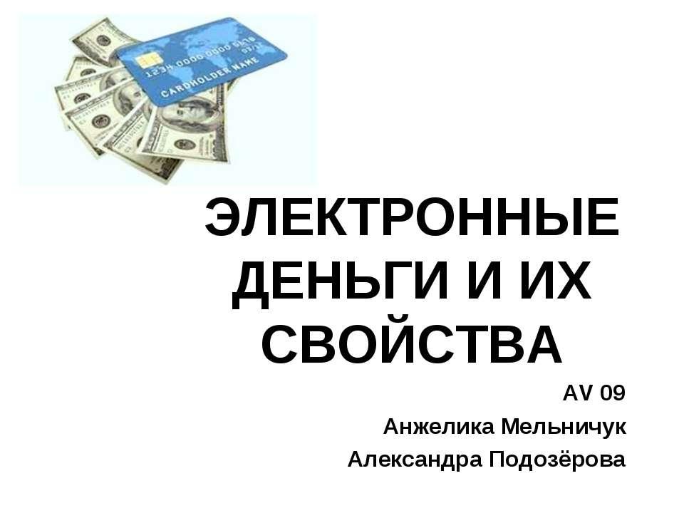 ЭЛЕКТРОННЫЕ ДЕНЬГИ И ИХ СВОЙСТВА AV 09 Анжелика Мельничук Александра Подозёрова