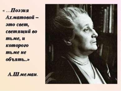 « …Поэзия Ахматовой – это свет, светящий во тьме, и которого тьме не объять.....