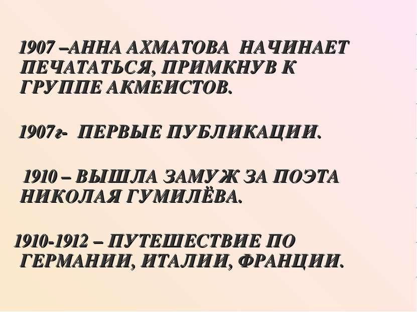 1907 –АННА АХМАТОВА НАЧИНАЕТ ПЕЧАТАТЬСЯ, ПРИМКНУВ К ГРУППЕ АКМЕИСТОВ. 1907г- ...