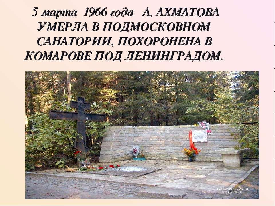 5 марта 1966 года А. АХМАТОВА УМЕРЛА В ПОДМОСКОВНОМ САНАТОРИИ, ПОХОРОНЕНА В К...