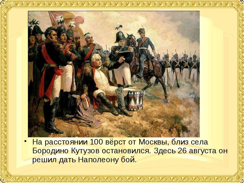 На расстоянии 100 вёрст от Москвы, близ села Бородино Кутузов остановился. Зд...