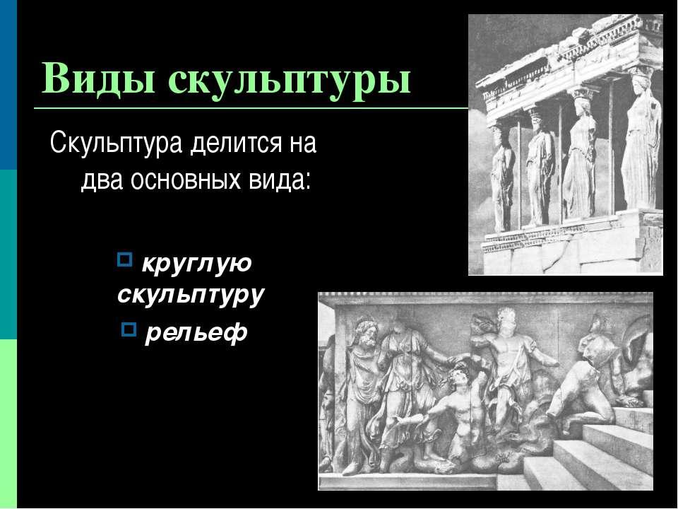 Виды скульптуры Скульптура делится на два основных вида: круглую скульптуру р...