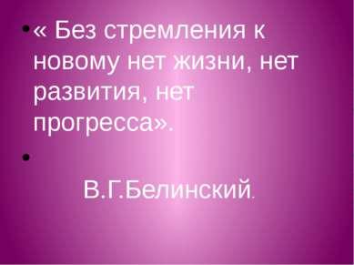 « Без стремления к новому нет жизни, нет развития, нет прогресса». В.Г.Белинс...