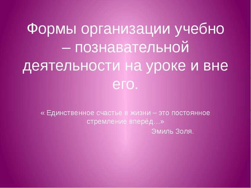 Формы организации учебно – познавательной деятельности на уроке и вне его. « ...