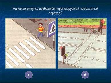 11 На каком рисунке изображён нерегулируемый пешеходный переход? а б