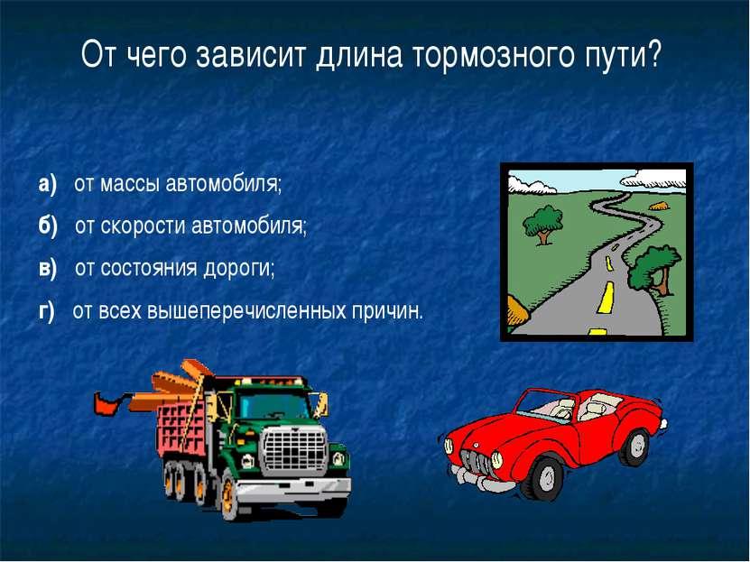 20 От чего зависит длина тормозного пути? а) от массы автомобиля; б) от скоро...
