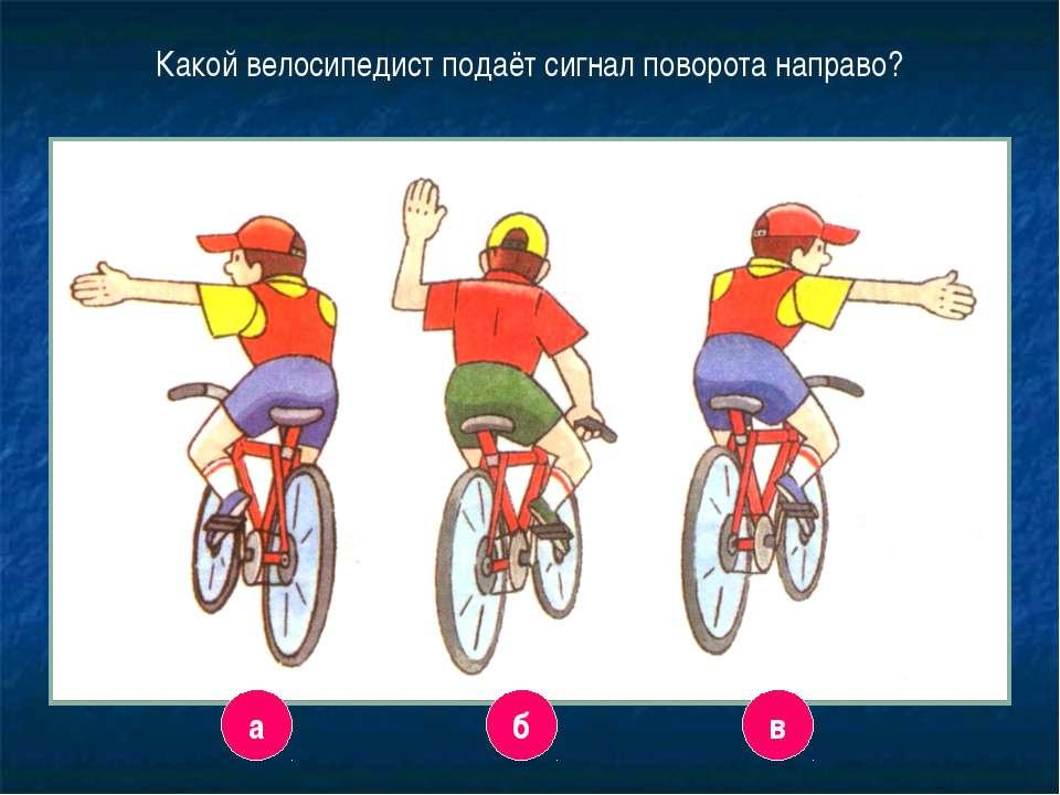 3 Какой велосипедист подаёт сигнал поворота направо? а в б