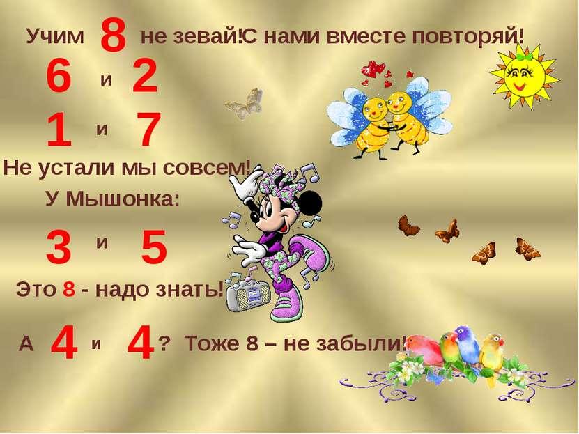 Учим 8 не зевай! С нами вместе повторяй! 6 и 2 1 и 7 Не устали мы совсем! У М...