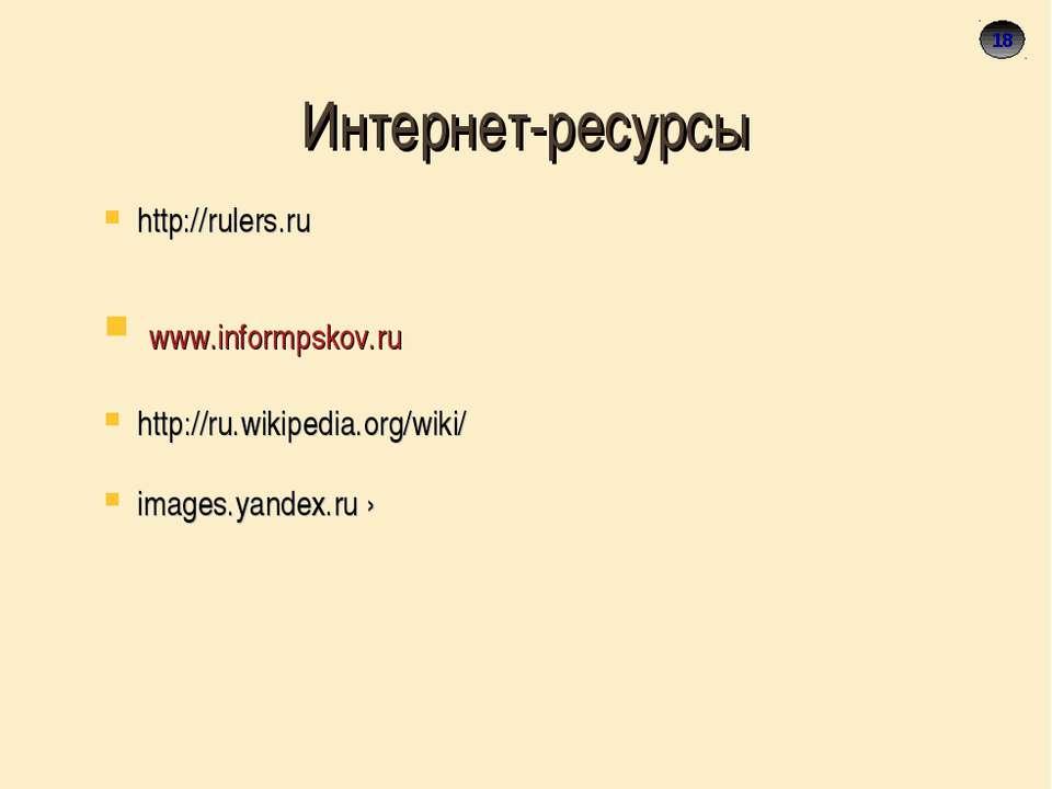 18 Интернет-ресурсы http://rulers.ru www.informpskov.ru http://ru.wikipedia.o...
