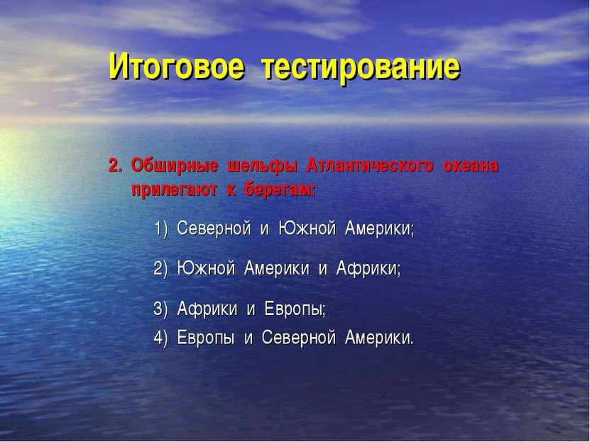Итоговое тестирование 2. Обширные шельфы Атлантического океана прилегают к бе...