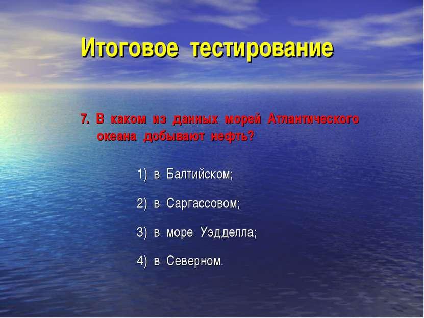 Итоговое тестирование 7. В каком из данных морей Атлантического океана добыва...