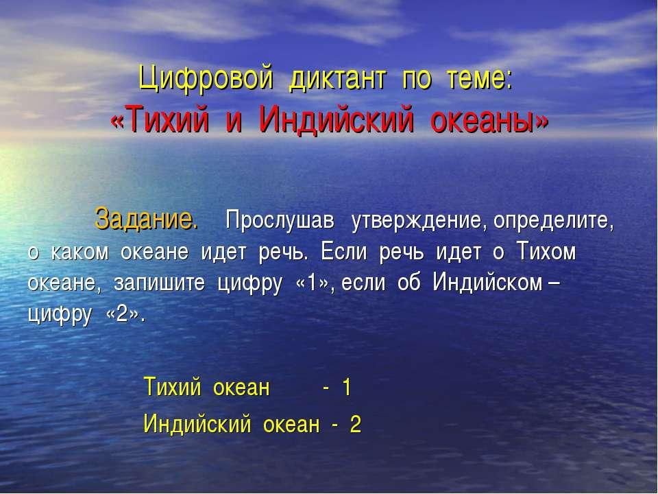 Цифровой диктант по теме: «Тихий и Индийский океаны» Задание. Прослушав утвер...