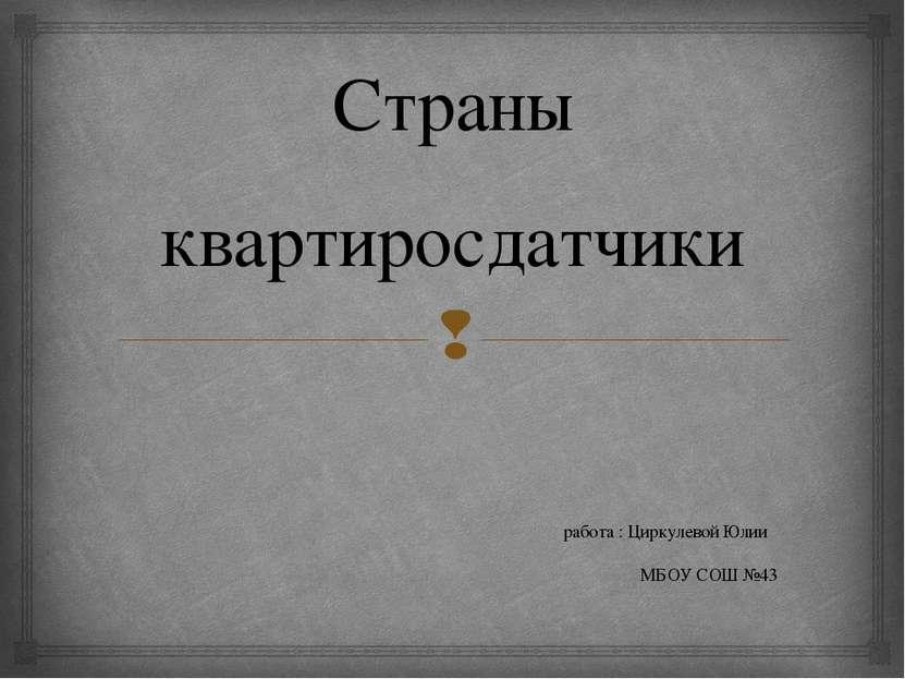 Страны квартиросдатчики работа : Циркулевой Юлии МБОУ СОШ №43 43