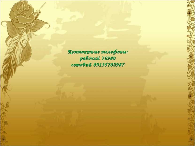 Контактные телефоны: рабочий 76980 сотовый 89135782987