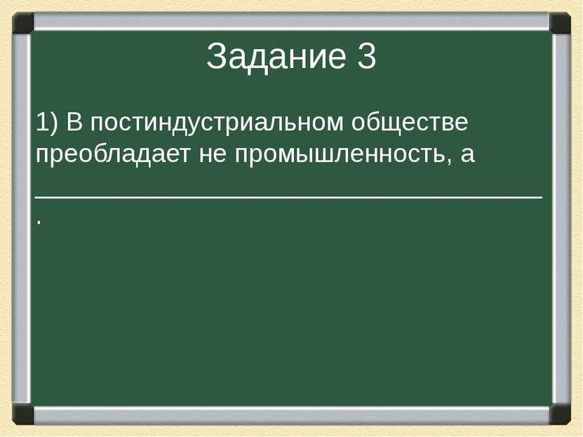 Задание 3 1) В постиндустриальном обществе преобладает не промышленность, а _...