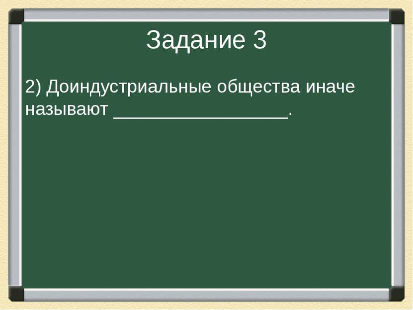 Задание 3 2) Доиндустриальные общества иначе называют _________________.