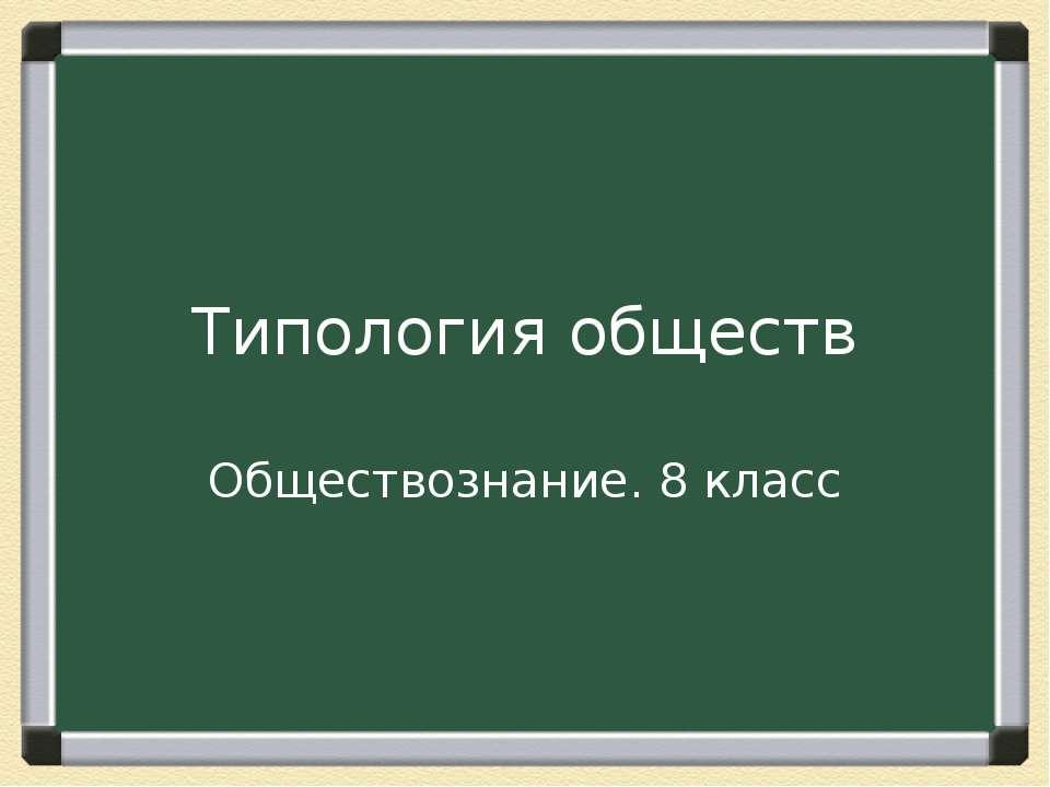 Типология обществ Обществознание. 8 класс