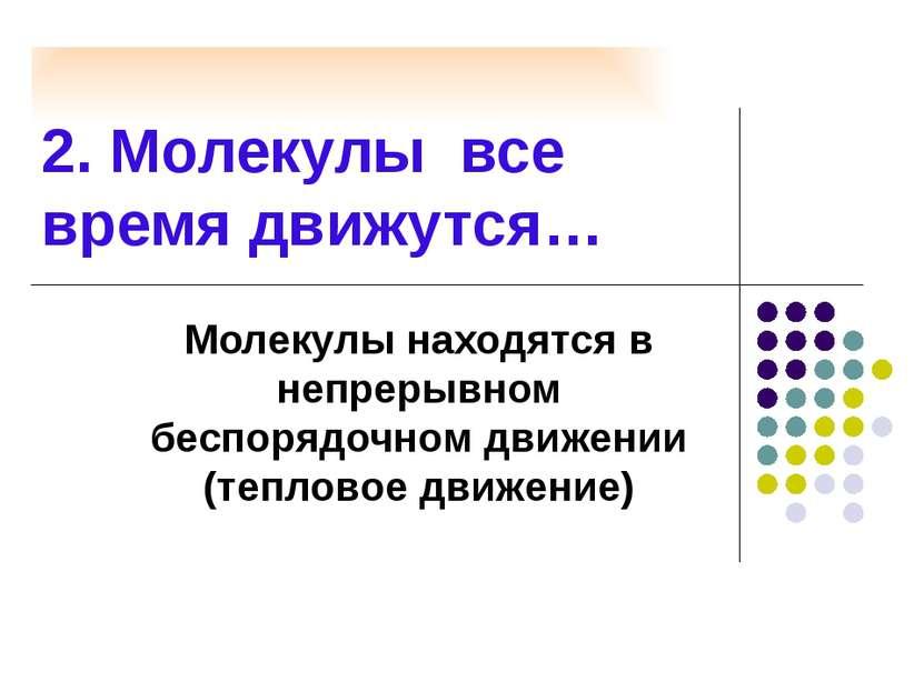 2. Молекулы все время движутся… Молекулы находятся в непрерывном беспорядочно...
