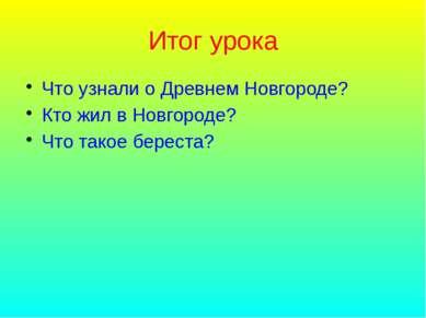 Итог урока Что узнали о Древнем Новгороде? Кто жил в Новгороде? Что такое бер...