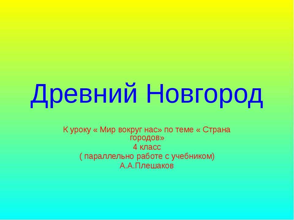 Древний Новгород К уроку « Мир вокруг нас» по теме « Страна городов» 4 класс ...
