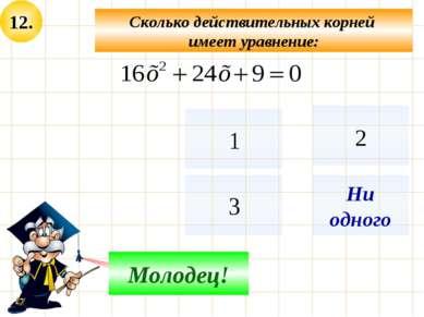 12. Сколько действительных корней имеет уравнение: Подумай! Молодец! Ни одного