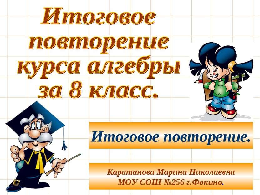 Каратанова Марина Николаевна МОУ СОШ №256 г.Фокино. Итоговое повторение.