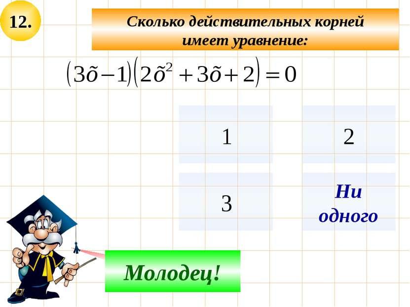 12. Сколько действительных корней имеет уравнение: Не верно! Молодец! Ни одного