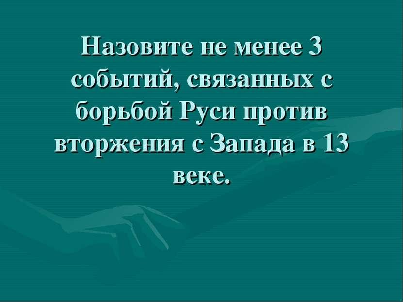 Назовите не менее 3 событий, связанных с борьбой Руси против вторжения с Запа...