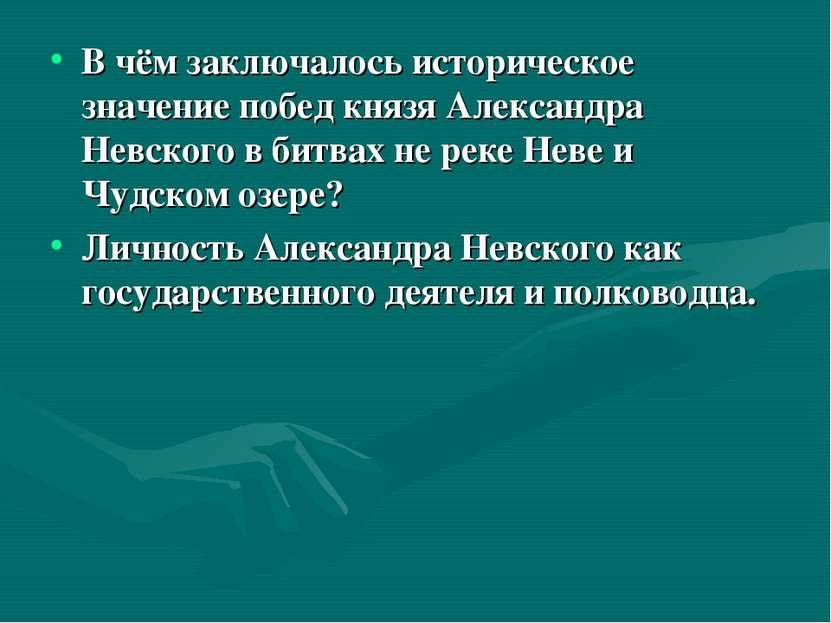 В чём заключалось историческое значение побед князя Александра Невского в бит...