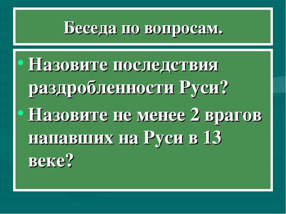 Беседа по вопросам. Назовите последствия раздробленности Руси? Назовите не ме...