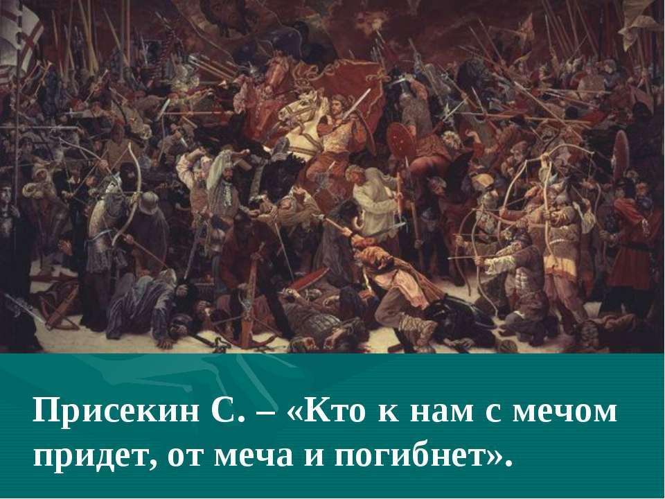 Присекин С. – «Кто к нам с мечом придет, от меча и погибнет».