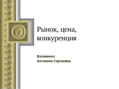 Рынок, цена, конкуренция Матвиенко Антонина Сергеевна