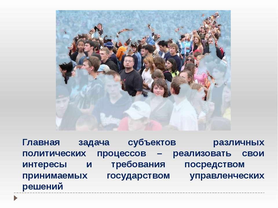 Главная задача субъектов различных политических процессов – реализовать свои ...